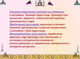 Гипотеза творческого проекта-исследования: в заставных буквицах кириллицы дре