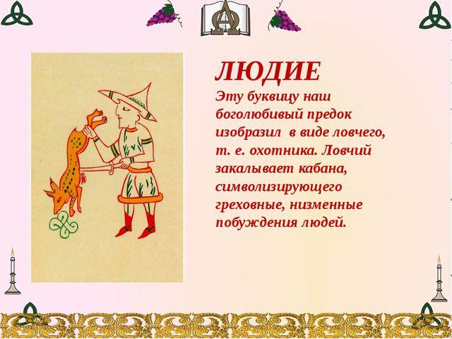 ЛЮДИЕ Эту буквицу наш боголюбивый предок изобразил в виде ловчего, т. е. охот...