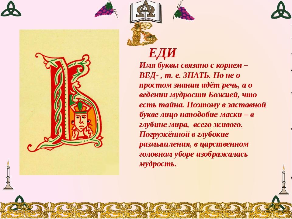 ЕДИ Имя буквы связано с корнем –ВЕД- , т. е. ЗНАТЬ. Но не о простом знании и...