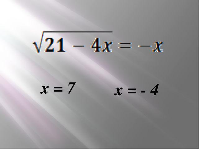 х = 7 х = - 4