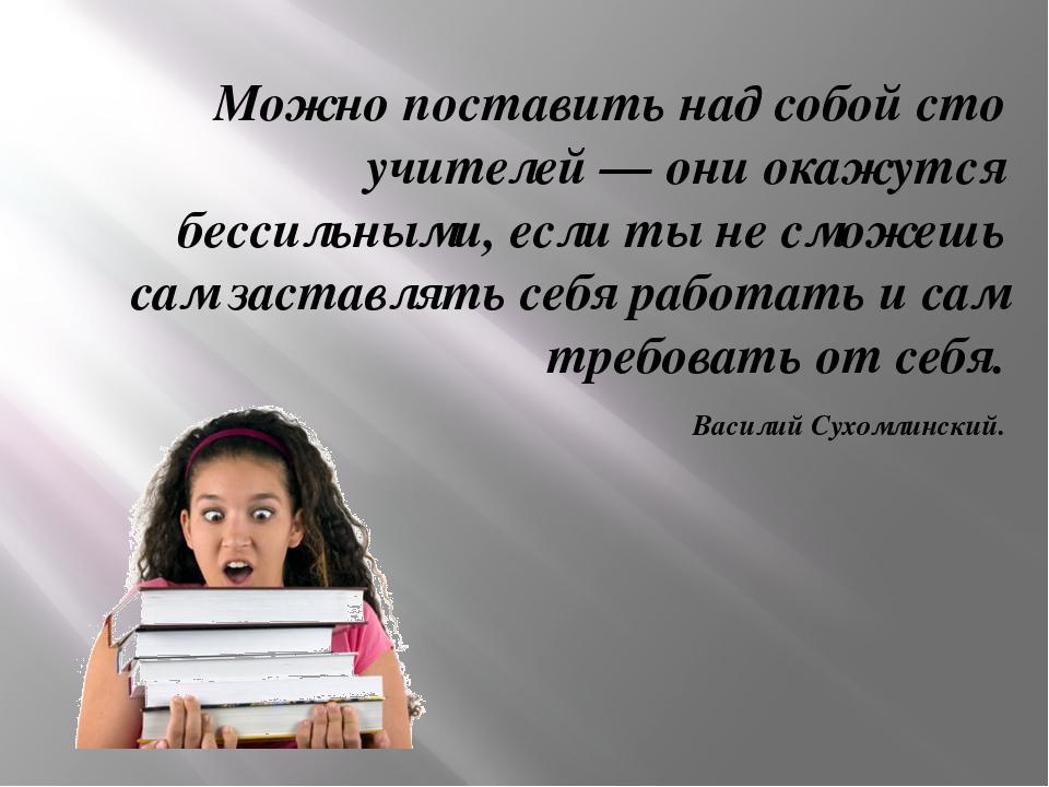 Можно поставить над собой сто учителей — они окажутся бессильными, если ты не...