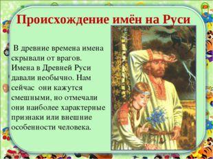 В древние времена имена скрывали от врагов. Имена в Древней Руси давали необ