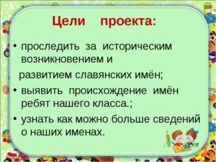 Цели проекта: проследить за историческим возникновением и развитием славянск