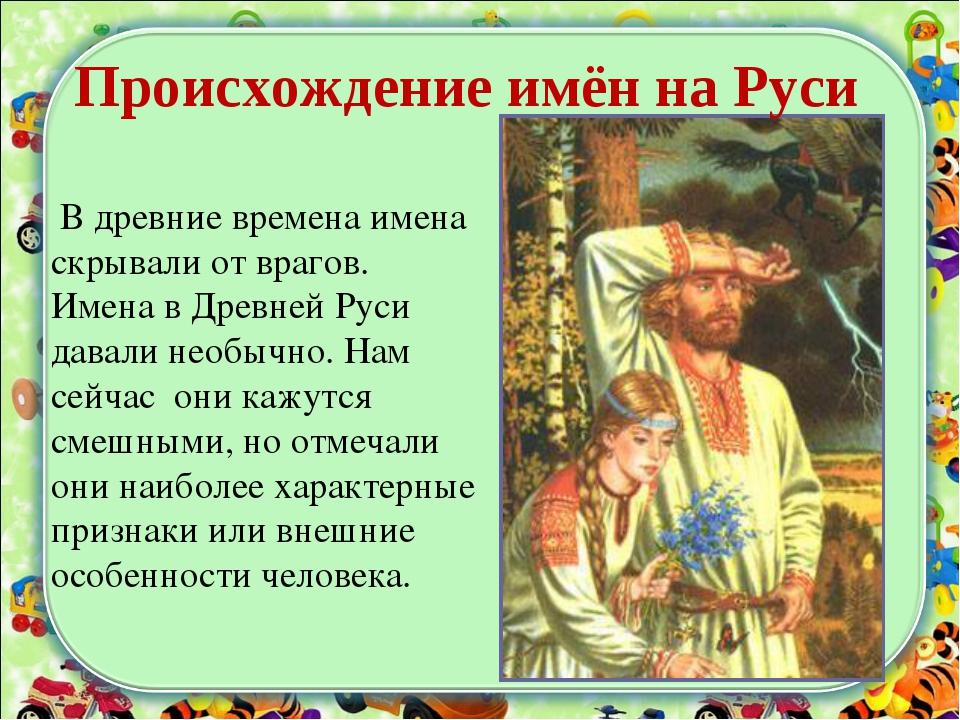 В древние времена имена скрывали от врагов. Имена в Древней Руси давали необ...