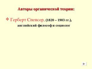 Авторы органической теории: Герберт Спенсер, (1820 – 1903 гг.), английский фи