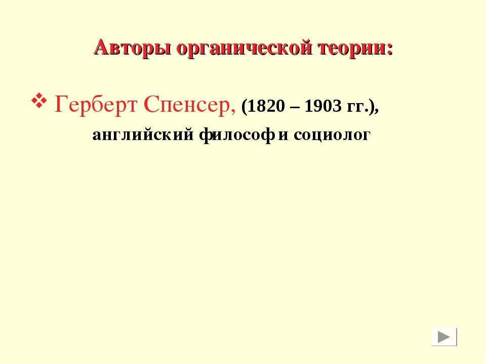 Авторы органической теории: Герберт Спенсер, (1820 – 1903 гг.), английский фи...