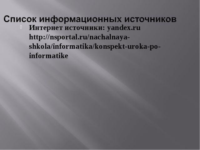 Интернет источники: yandex.ru http://nsportal.ru/nachalnaya-shkola/informati...