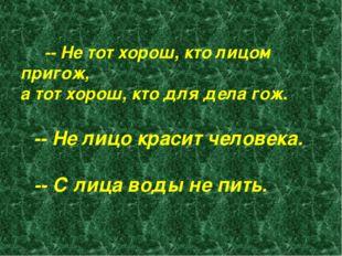 -- Не тот хорош, кто лицом пригож, а тот хорош, кто для дела гож.  -- Не ли