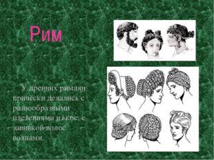 Рим У древних римлян причёски делались с разнообразными плетениями из кос, с