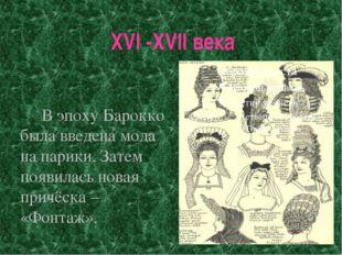 XVI -XVII века В эпоху Барокко была введена мода на парики. Затем появилась н