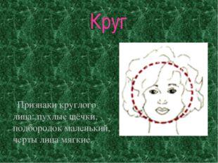 Круг Признаки круглого лица: пухлые щёчки, подбородок маленький, черты лица м