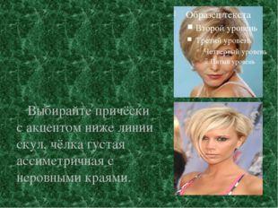 Выбирайте причёски с акцентом ниже линии скул, чёлка густая ассиметричная с