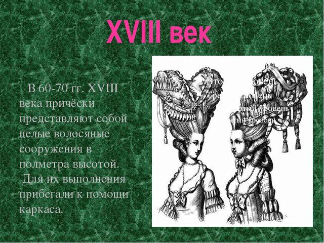 XVIII век В 60-70 гг. XVIII века причёски представляют собой целые волосяные...