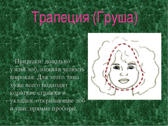 Трапеция (Груша) Признаки: довольно узкий лоб, нижняя челюсть широкая. Для эт...