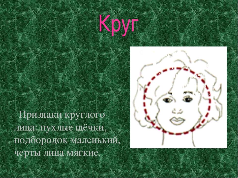 Круг Признаки круглого лица: пухлые щёчки, подбородок маленький, черты лица м...