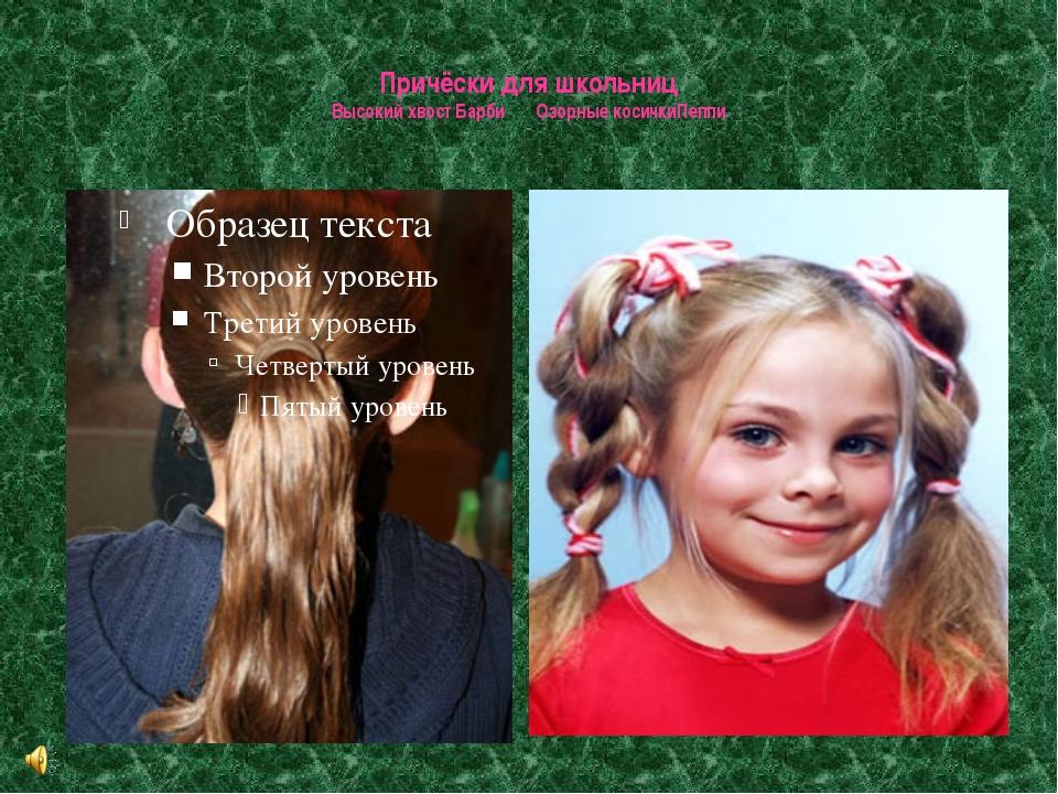 Причёски для школьниц Высокий хвост Барби Озорные косичкиПеппи