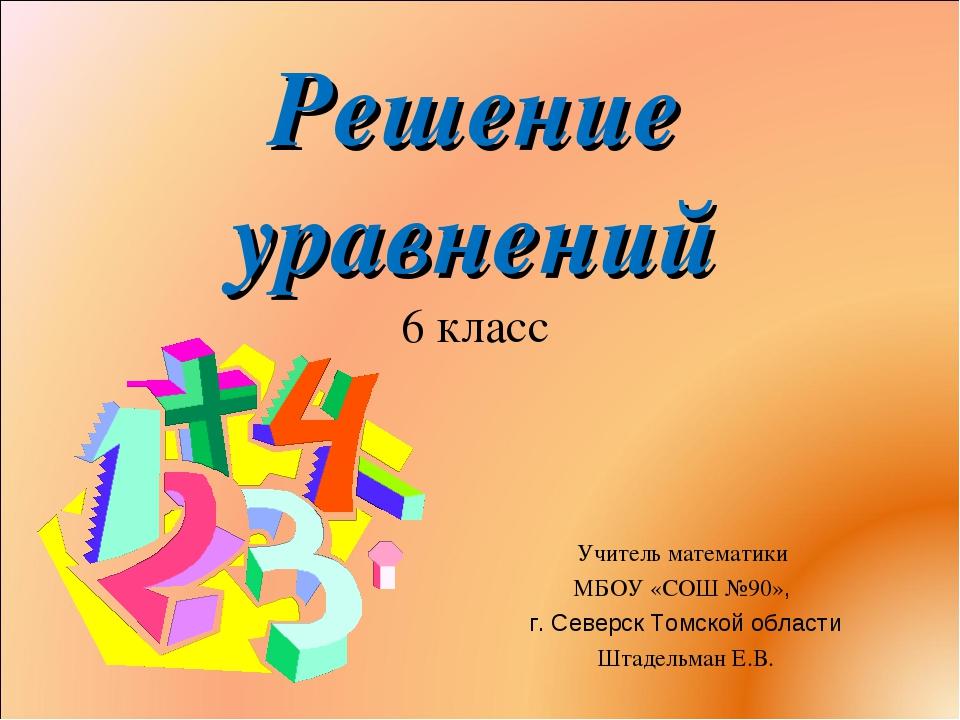 Решение уравнений 6 класс Учитель математики МБОУ «СОШ №90», г. Северск Томск...