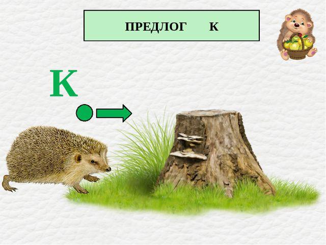 ПРЕДЛОГ К К