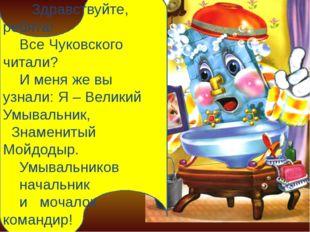 Здравствуйте, ребята! Все Чуковского читали? И меня же вы узнали: Я – Велики