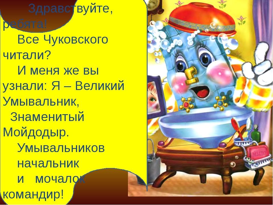 Здравствуйте, ребята! Все Чуковского читали? И меня же вы узнали: Я – Велики...