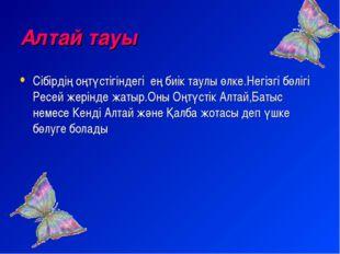 Алтай тауы Сібірдің оңтүстігіндегі ең биік таулы өлке.Негізгі бөлігі Ресей же
