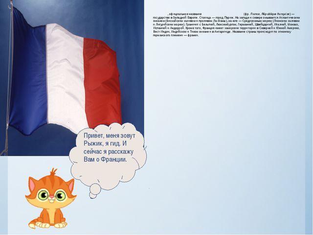 Фра́нция, официальное название Францу́зская Респу́блика (фр. France, Républiq...