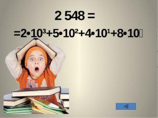 2 548 = =2•10³+5•10²+4•10¹+8•10⁰