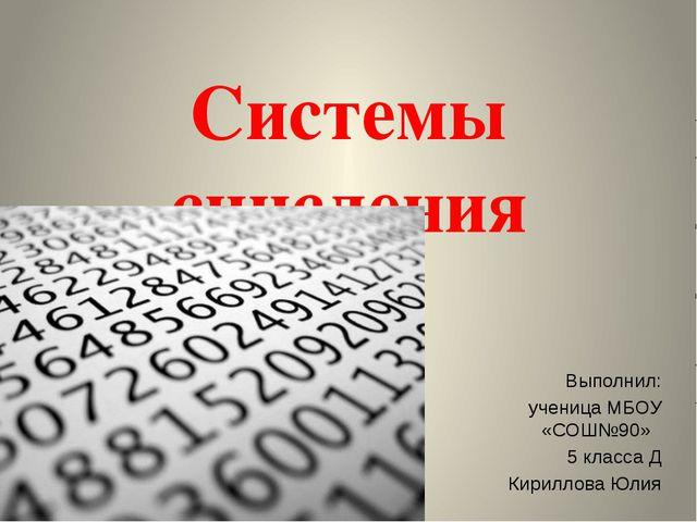 Системы счисления Выполнил: ученица МБОУ «СОШ№90» 5 класса Д Кириллова Юлия