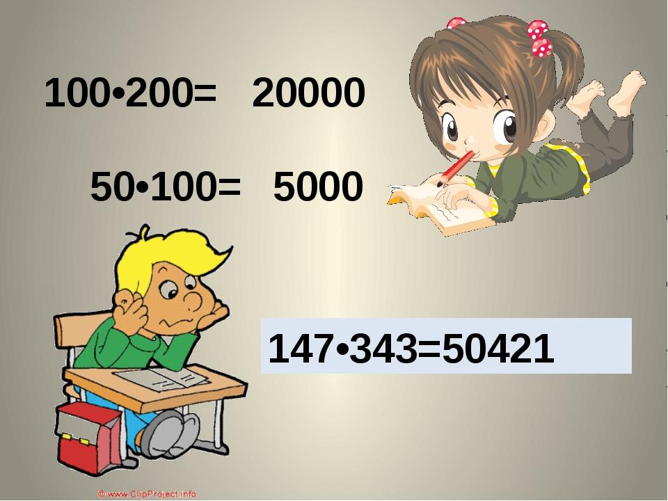 100•200= 50•100= 147•343=? 20000 5000 147•343=50421