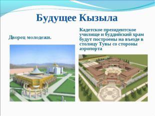 Будущее Кызыла Дворец молодежи. Кадетское президентское училище и буддийский