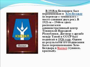 В 1918-м Белоцарск был переименован в Хем-Белдыр (в переводе с тувинского –