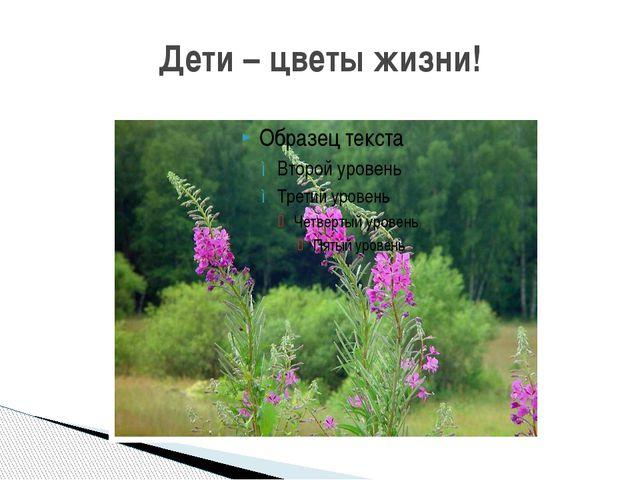 Дети – цветы жизни!