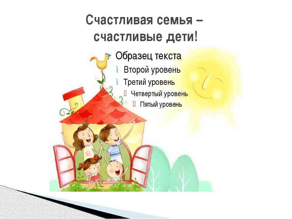 Счастливая семья – счастливые дети!