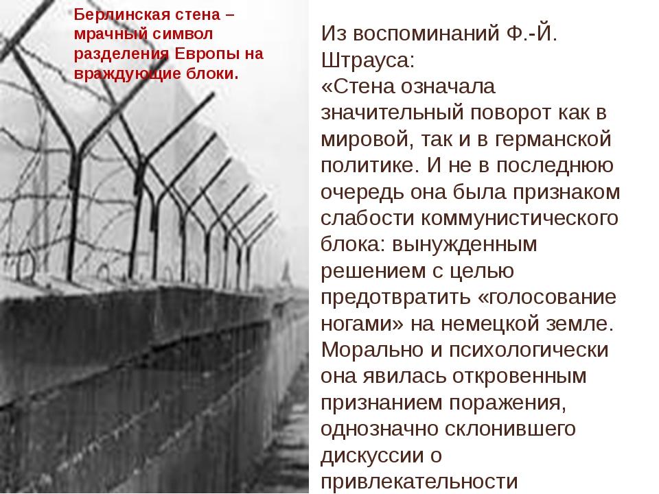Из воспоминаний Ф.-Й. Штрауса: «Стена означала значительный поворот как в мир...
