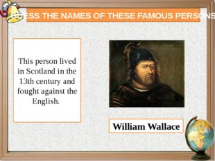 GUESS THE NAMES OF THESE FAMOUS PERSONS This person lived in Scotland in the