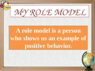 MY ROLE MODEL A role model is a person who shows us an example of positive be