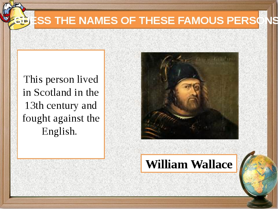 GUESS THE NAMES OF THESE FAMOUS PERSONS This person lived in Scotland in the...