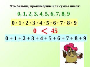 Что больше, произведение или сумма чисел: 0, 1, 2, 3, 4, 5, 6, 7, 8, 9 0 · 1