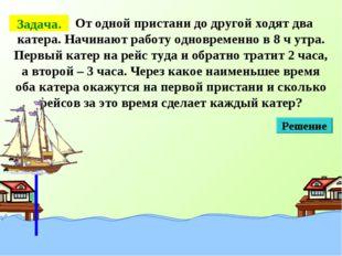 От одной пристани до другой ходят два катера. Начинают работу одновременно в