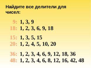 Найдите все делители для чисел: 9: 18: 15: 20: 36: 48: 1, 3, 9 1, 2, 3, 6, 9,