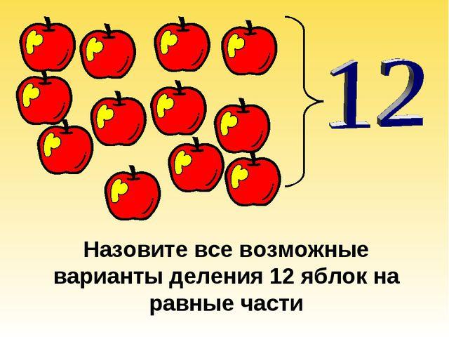 Назовите все возможные варианты деления 12 яблок на равные части