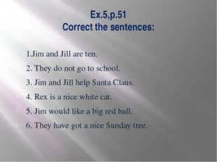 Ex.5,p.51 Correct the sentences: 1.Jim and Jill are ten. 2. They do not go to
