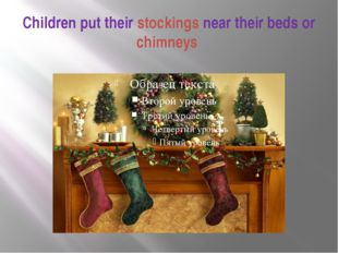 Children put their stockings near their beds or chimneys