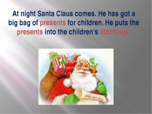 At night Santa Claus comes. He has got a big bag of presents for children. He