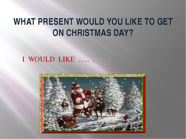 WHAT PRESENT WOULD YOU LIKE TO GET ON CHRISTMAS DAY? I WOULD LIKE ….. .