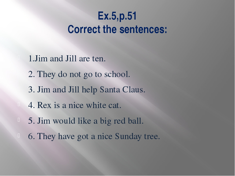 Ex.5,p.51 Correct the sentences: 1.Jim and Jill are ten. 2. They do not go to...