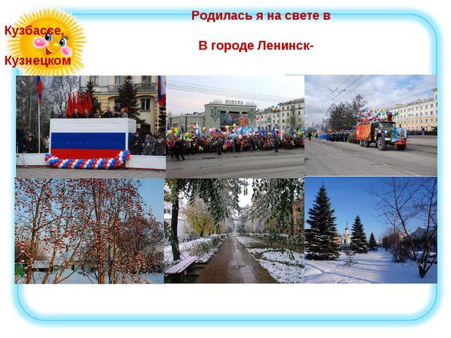 Родилась я на свете в Кузбассе, В городе Ленинск-Кузнецком