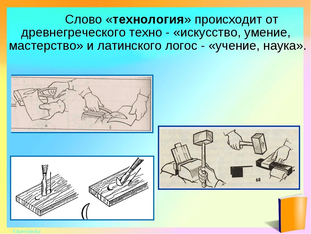 Слово «технология» происходит от древнегреческого техно - «искусство, умение...