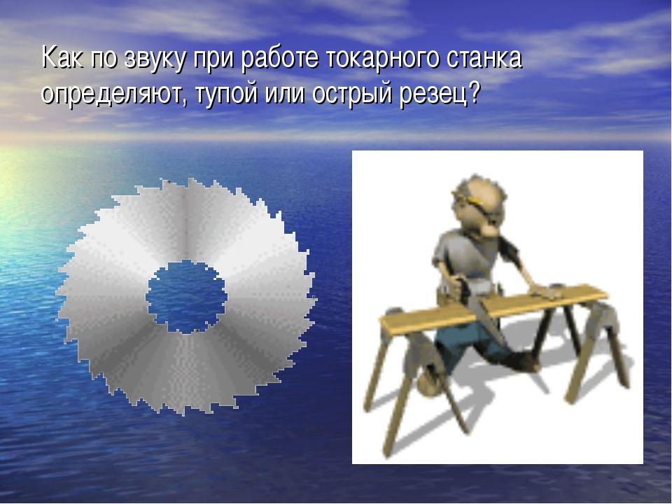 Как по звуку при работе токарного станка определяют, тупой или острый резец?