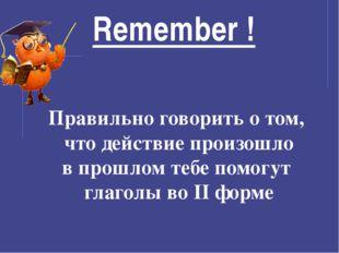 Remember ! Правильно говорить о том, что действие произошло в прошлом тебе по